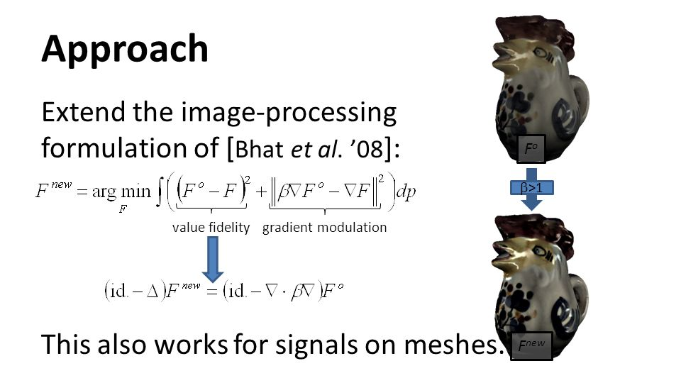 Approach Extend the image-processing formulation of [Bhat et al. '08]: This also works for signals on meshes.